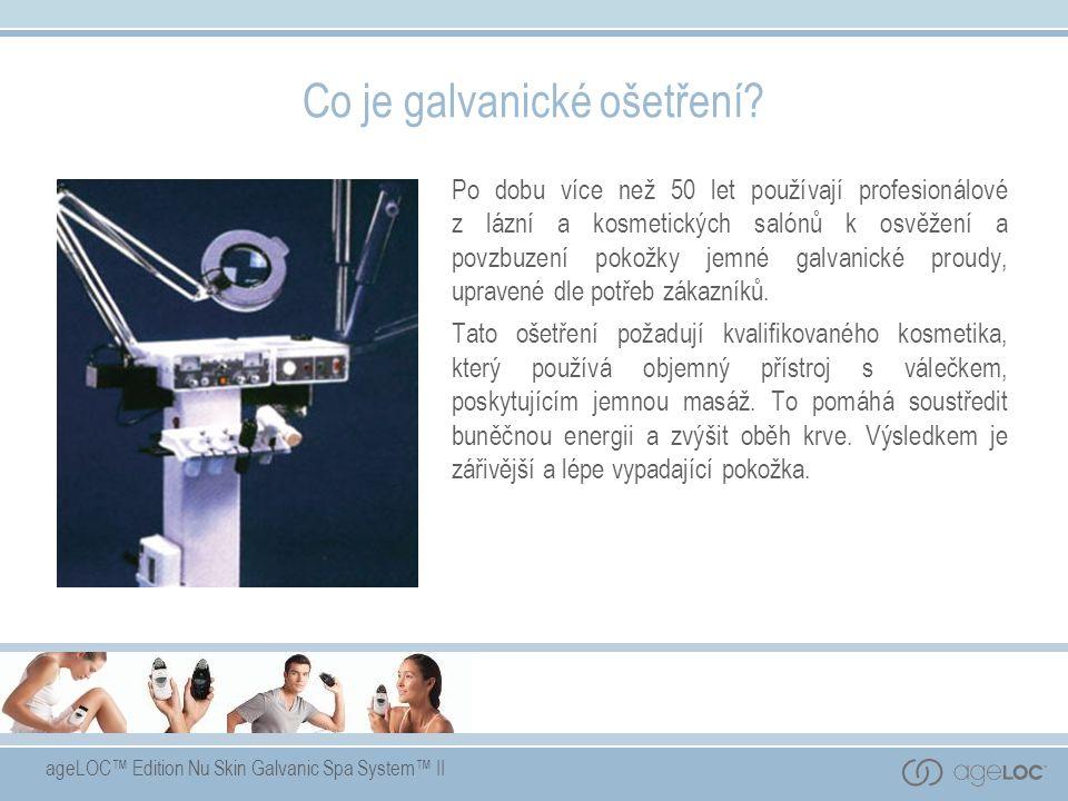 ageLOC™ Edition Nu Skin Galvanic Spa System™ II Co je galvanické ošetření? Po dobu více než 50 let používají profesionálové z lázní a kosmetických sal
