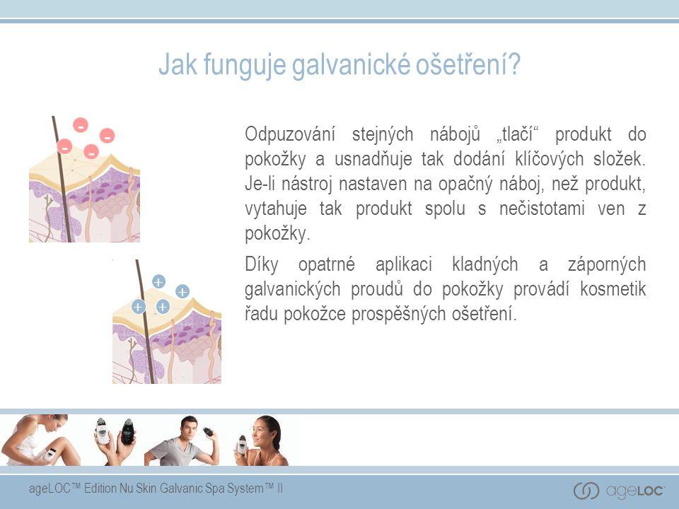 """ageLOC™ Edition Nu Skin Galvanic Spa System™ II Jak funguje galvanické ošetření? Odpuzování stejných nábojů """"tlačí"""" produkt do pokožky a usnadňuje tak"""