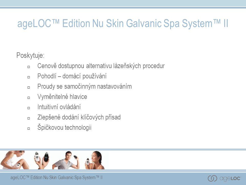 ageLOC™ Edition Nu Skin Galvanic Spa System™ II Poskytuje:  Cenově dostupnou alternativu lázeňských procedur  Pohodlí – domácí používání  Proudy se samočinným nastavováním  Vyměnitelné hlavice  Intuitivní ovládání  Zlepšené dodání klíčových přísad  Špičkovou technologii ageLOC™ Edition Nu Skin Galvanic Spa System™ II