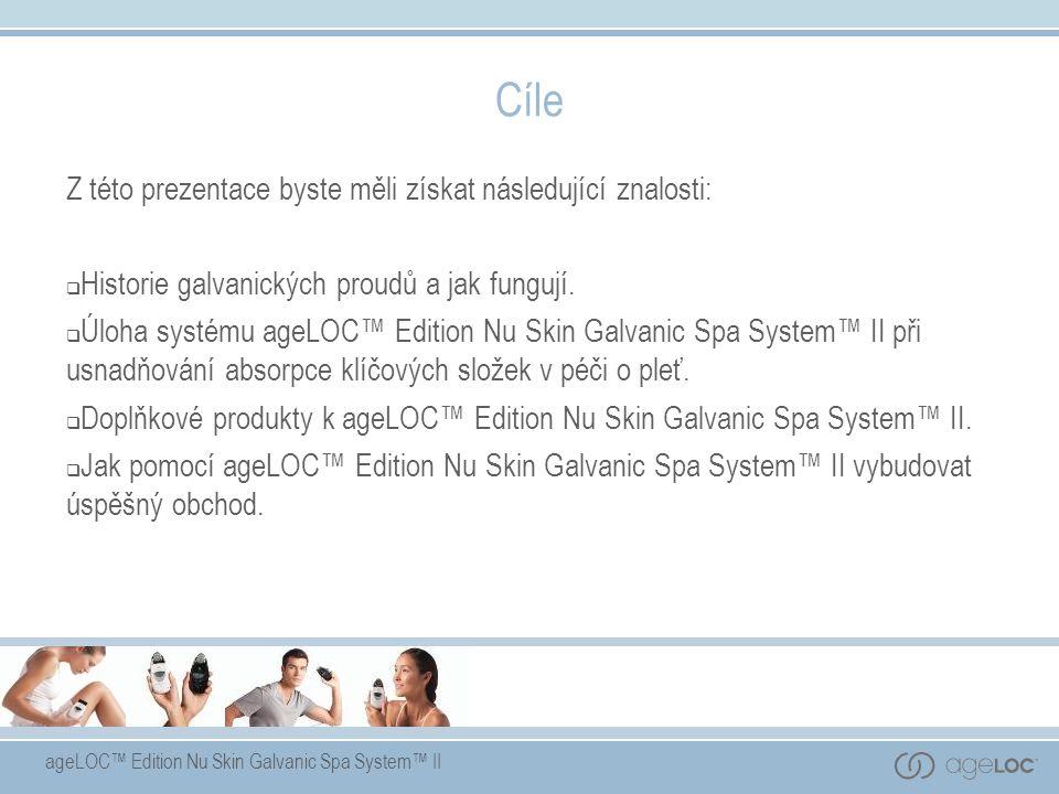 ageLOC™ Edition Nu Skin Galvanic Spa System™ II Cíle Z této prezentace byste měli získat následující znalosti:  Historie galvanických proudů a jak fu
