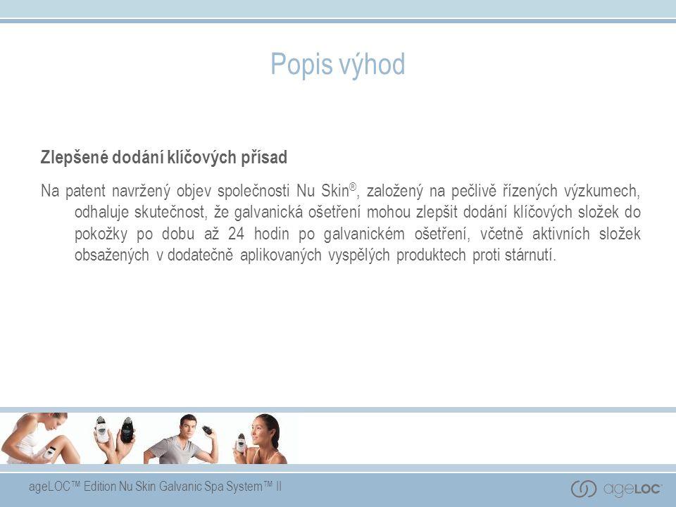 ageLOC™ Edition Nu Skin Galvanic Spa System™ II Popis výhod Zlepšené dodání klíčových přísad Na patent navržený objev společnosti Nu Skin ®, založený