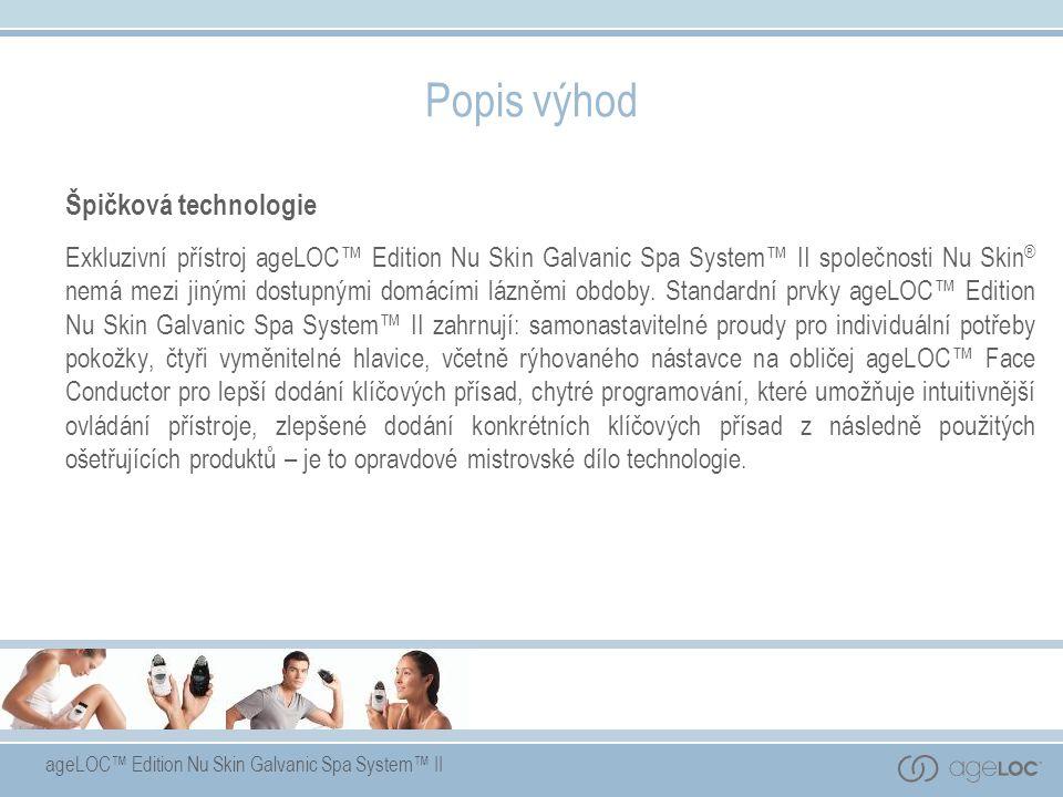 ageLOC™ Edition Nu Skin Galvanic Spa System™ II Popis výhod Špičková technologie Exkluzivní přístroj ageLOC™ Edition Nu Skin Galvanic Spa System™ II společnosti Nu Skin ® nemá mezi jinými dostupnými domácími lázněmi obdoby.