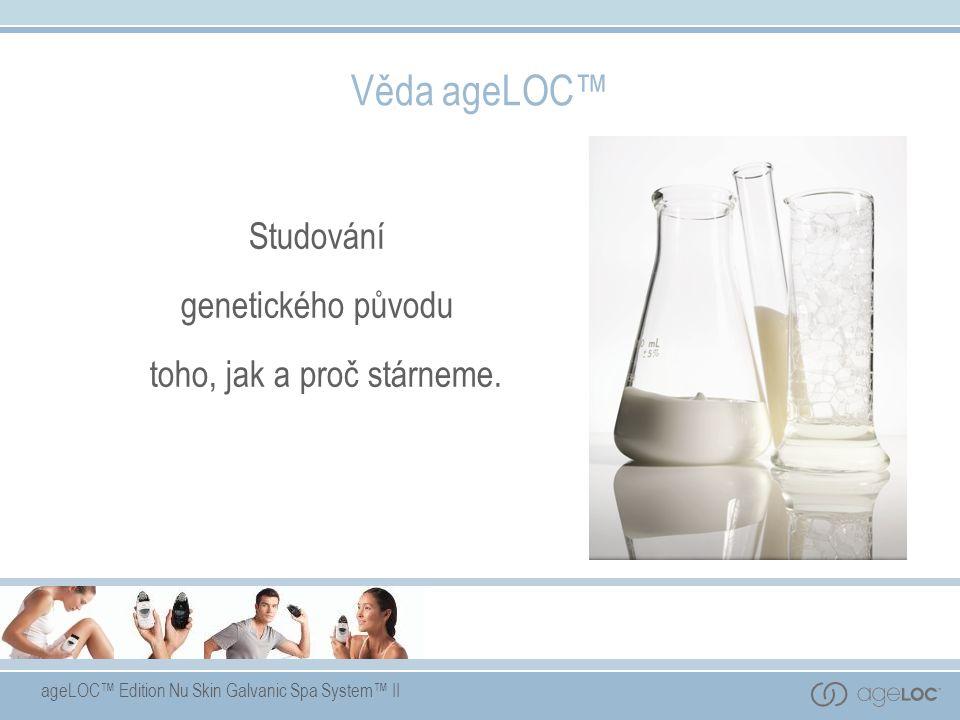 ageLOC™ Edition Nu Skin Galvanic Spa System™ II Věda ageLOC™ Studování genetického původu toho, jak a proč stárneme.