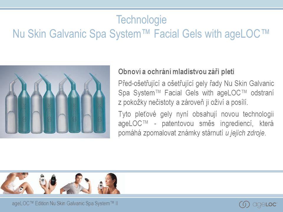ageLOC™ Edition Nu Skin Galvanic Spa System™ II Technologie Nu Skin Galvanic Spa System™ Facial Gels with ageLOC™ Obnoví a ochrání mladistvou záři pleti Před-ošetřující a ošetřující gely řady Nu Skin Galvanic Spa System™ Facial Gels with ageLOC™ odstraní z pokožky nečistoty a zároveň ji oživí a posílí.