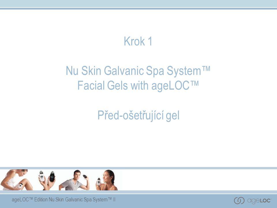 ageLOC™ Edition Nu Skin Galvanic Spa System™ II Krok 1 Nu Skin Galvanic Spa System™ Facial Gels with ageLOC™ Před-ošetřující gel