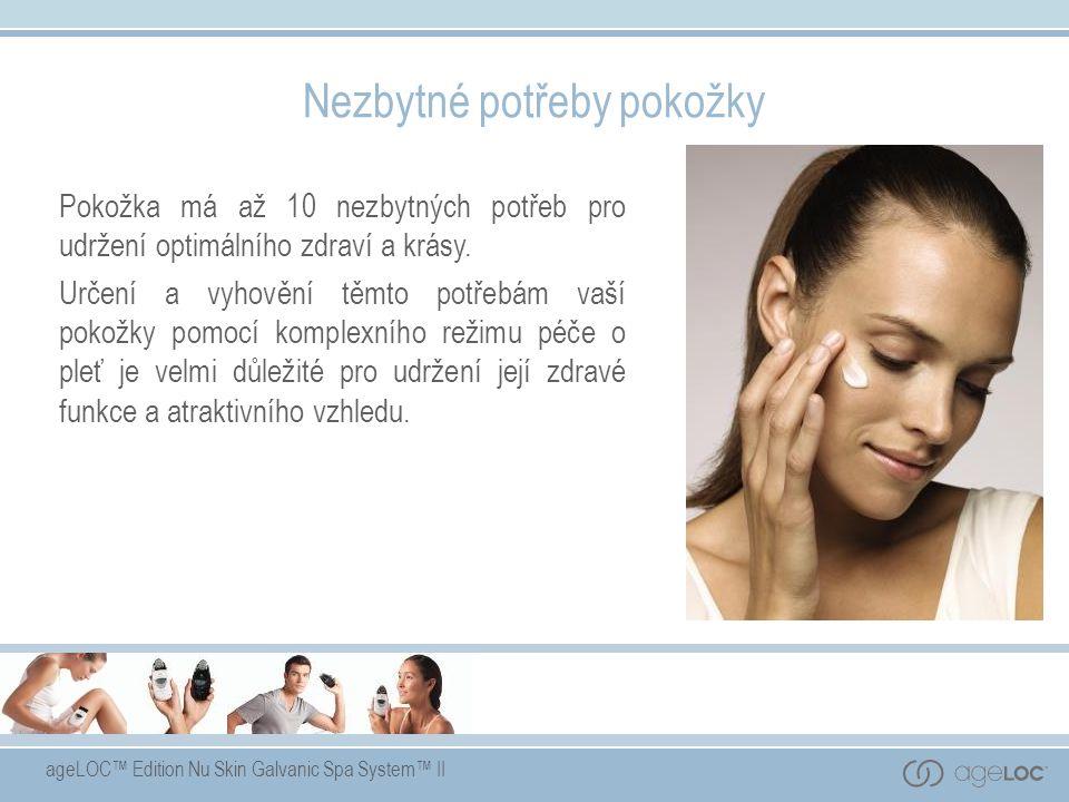 ageLOC™ Edition Nu Skin Galvanic Spa System™ II Nezbytné potřeby pokožky Pokožka má až 10 nezbytných potřeb pro udržení optimálního zdraví a krásy. Ur