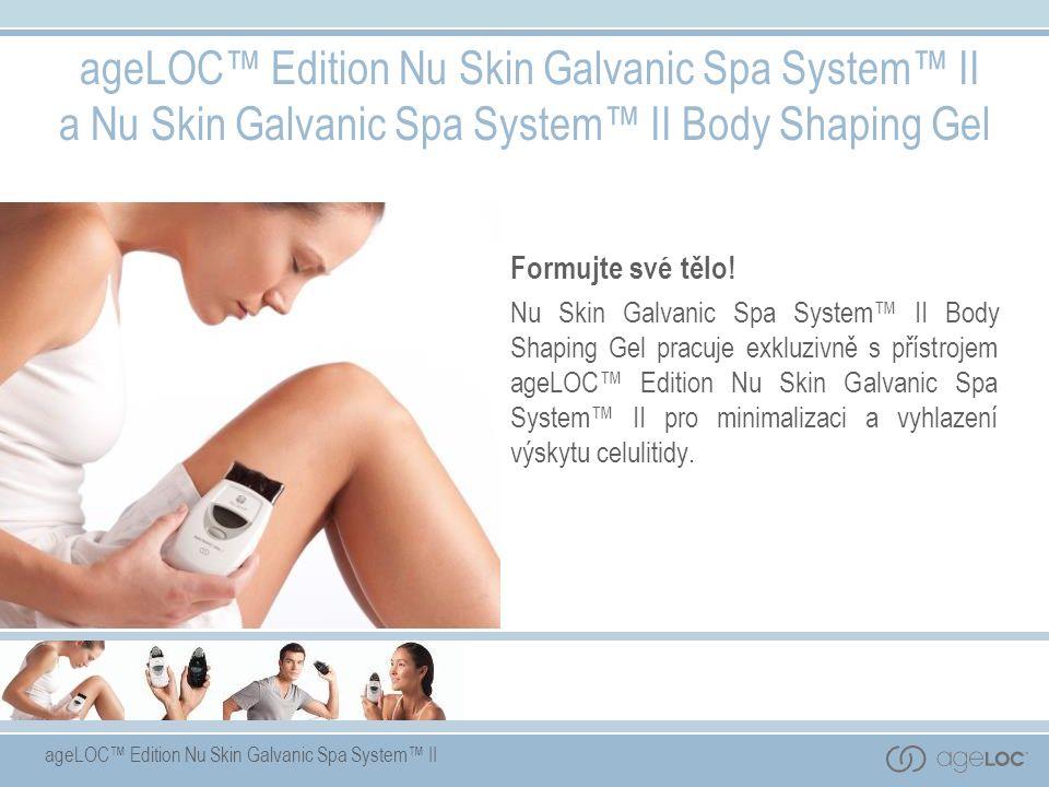 ageLOC™ Edition Nu Skin Galvanic Spa System™ II ageLOC™ Edition Nu Skin Galvanic Spa System™ II a Nu Skin Galvanic Spa System™ II Body Shaping Gel Formujte své tělo.
