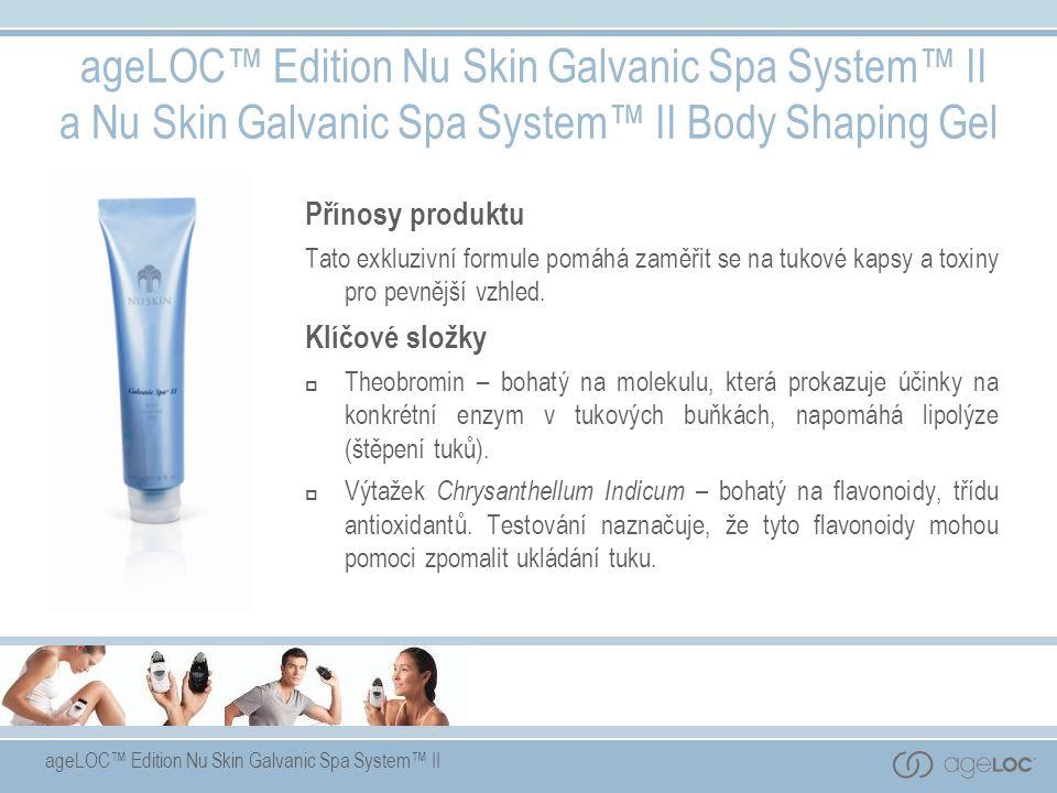 ageLOC™ Edition Nu Skin Galvanic Spa System™ II ageLOC™ Edition Nu Skin Galvanic Spa System™ II a Nu Skin Galvanic Spa System™ II Body Shaping Gel Přínosy produktu Tato exkluzivní formule pomáhá zaměřit se na tukové kapsy a toxiny pro pevnější vzhled.