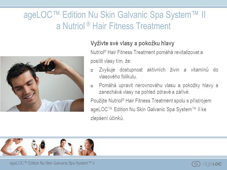 ageLOC™ Edition Nu Skin Galvanic Spa System™ II ageLOC™ Edition Nu Skin Galvanic Spa System™ II a Nutriol ® Hair Fitness Treatment Vyživte své vlasy a pokožku hlavy Nutriol ® Hair Fitness Treatment pomáhá revitalizovat a posílit vlasy tím, že:  Zvyšuje dostupnost aktivních živin a vitamínů do vlasového folikulu.