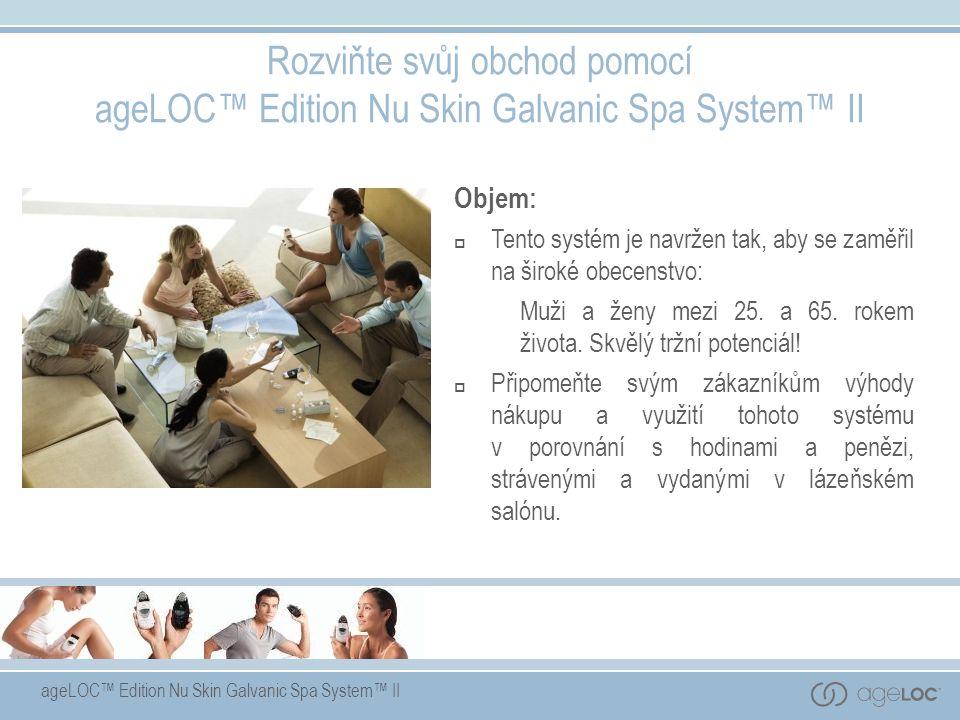 ageLOC™ Edition Nu Skin Galvanic Spa System™ II Objem:  Tento systém je navržen tak, aby se zaměřil na široké obecenstvo: Muži a ženy mezi 25. a 65.
