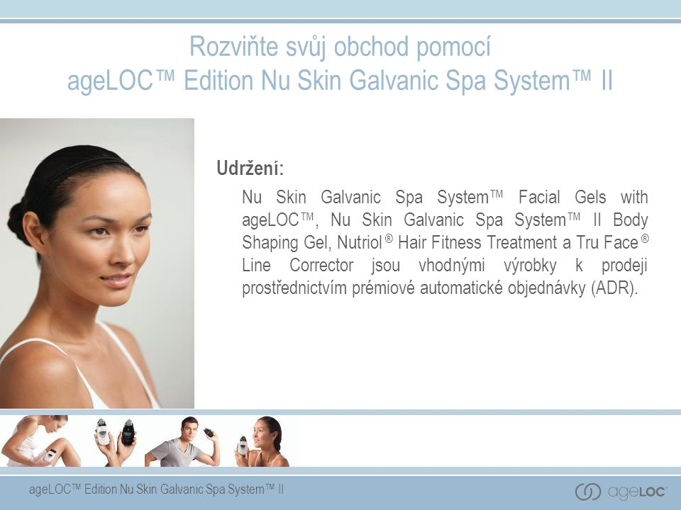 ageLOC™ Edition Nu Skin Galvanic Spa System™ II Rozviňte svůj obchod pomocí ageLOC™ Edition Nu Skin Galvanic Spa System™ II Udržení: Nu Skin Galvanic Spa System™ Facial Gels with ageLOC™, Nu Skin Galvanic Spa System™ II Body Shaping Gel, Nutriol ® Hair Fitness Treatment a Tru Face ® Line Corrector jsou vhodnými výrobky k prodeji prostřednictvím prémiové automatické objednávky (ADR).