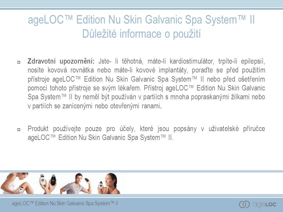 ageLOC™ Edition Nu Skin Galvanic Spa System™ II ageLOC™ Edition Nu Skin Galvanic Spa System™ II Důležité informace o použití  Zdravotní upozornění: J