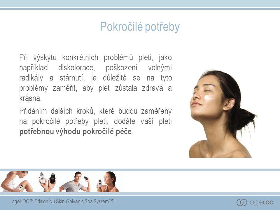 ageLOC™ Edition Nu Skin Galvanic Spa System™ II Pokročilé potřeby Při výskytu konkrétních problémů pleti, jako například diskolorace, poškození volnými radikály a stárnutí, je důležité se na tyto problémy zaměřit, aby pleť zůstala zdravá a krásná.