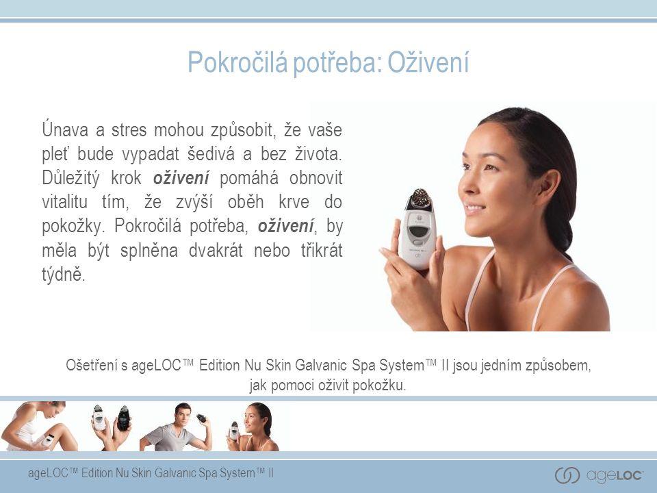 ageLOC™ Edition Nu Skin Galvanic Spa System™ II Pokročilá potřeba: Oživení Únava a stres mohou způsobit, že vaše pleť bude vypadat šedivá a bez života.