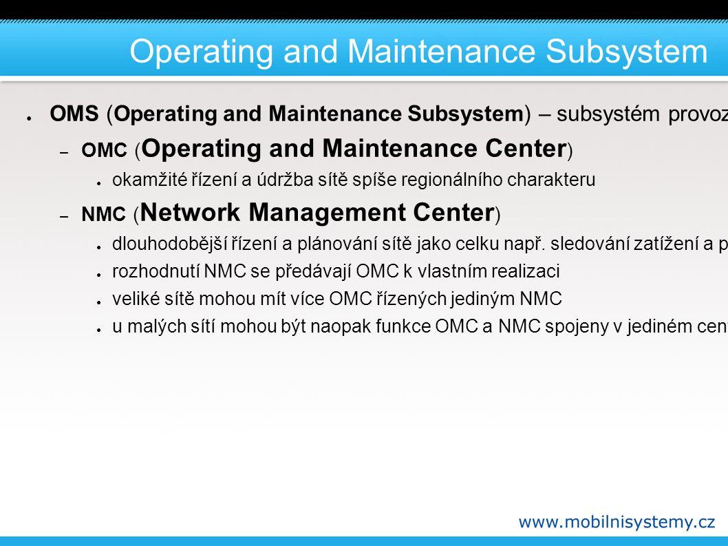 Operating and Maintenance Subsystem ● OMS (Operating and Maintenance Subsystem) – subsystém provozu a dohledu - centrální počítačový systém, který komunikuje s většinou prvků sítě GSM, a umožňuje operátorovi jejich centrální správu a dohled nad jejich funkcí: – OMC ( Operating and Maintenance Center ) ● okamžité řízení a údržba sítě spíše regionálního charakteru – NMC ( Network Management Center ) ● dlouhodobější řízení a plánování sítě jako celku např.