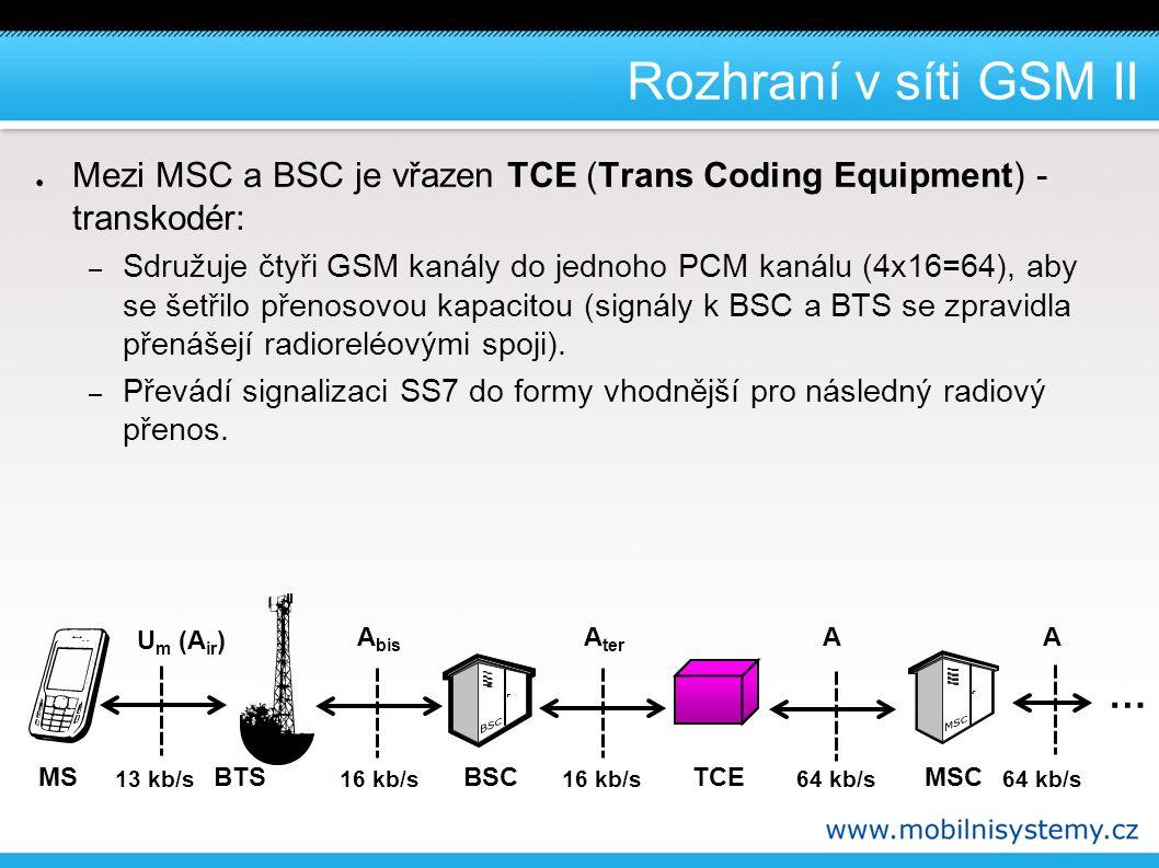 Rozhraní v síti GSM II ● Mezi MSC a BSC je vřazen TCE (Trans Coding Equipment) - transkodér: – Sdružuje čtyři GSM kanály do jednoho PCM kanálu (4x16=64), aby se šetřilo přenosovou kapacitou (signály k BSC a BTS se zpravidla přenášejí radioreléovými spoji).
