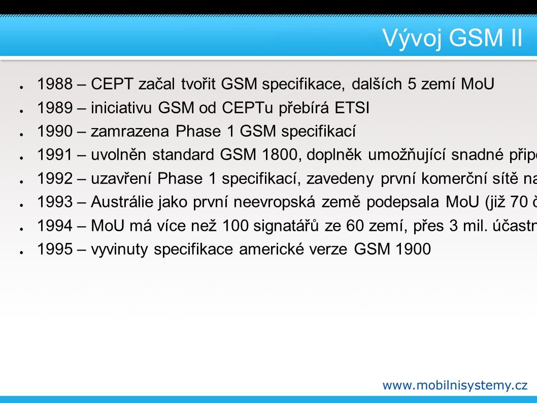 Vývoj GSM II ● 1988 – CEPT začal tvořit GSM specifikace, dalších 5 zemí MoU ● 1989 – iniciativu GSM od CEPTu přebírá ETSI ● 1990 – zamrazena Phase 1 GSM specifikací ● 1991 – uvolněn standard GSM 1800, doplněk umožňující snadné připojování zemí k MoU ● 1992 – uzavření Phase 1 specifikací, zavedeny první komerční sítě na základě Phase 1, první roamingová smlouva (GB – FI) ● 1993 – Austrálie jako první neevropská země podepsala MoU (již 70 členů) V GB první komerční síť GSM 1800 ● 1994 – MoU má více než 100 signatářů ze 60 zemí, přes 3 mil.