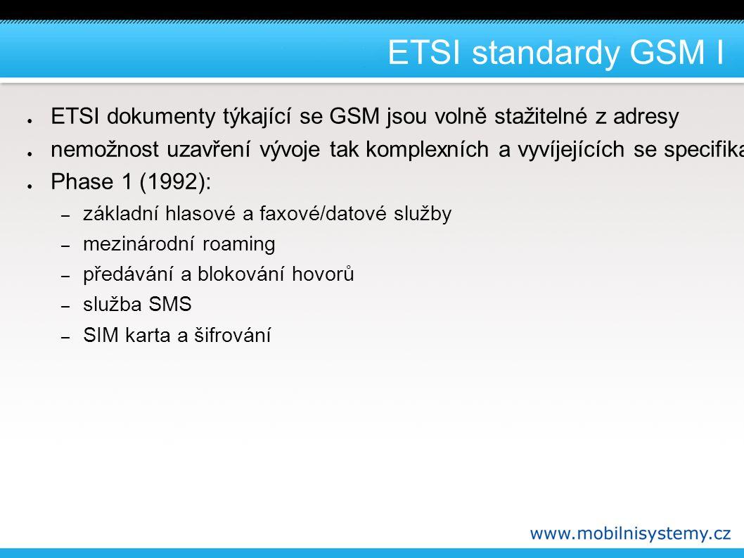 ETSI standardy GSM II ● Phase 2 (1994) – přidané specifikace: – identifikace volaného a volajícího – přidržení a zaparkování hovoru – konferenční hovory – uzavřené skupiny uživatelů – rozšířené možnosti datových služeb ● Phase 2+ – přidané specifikace: – vícenásobné číslo – více profilů služeb – privátní číslovací plány – propojitelnost s jinými standardy mobilních sítí