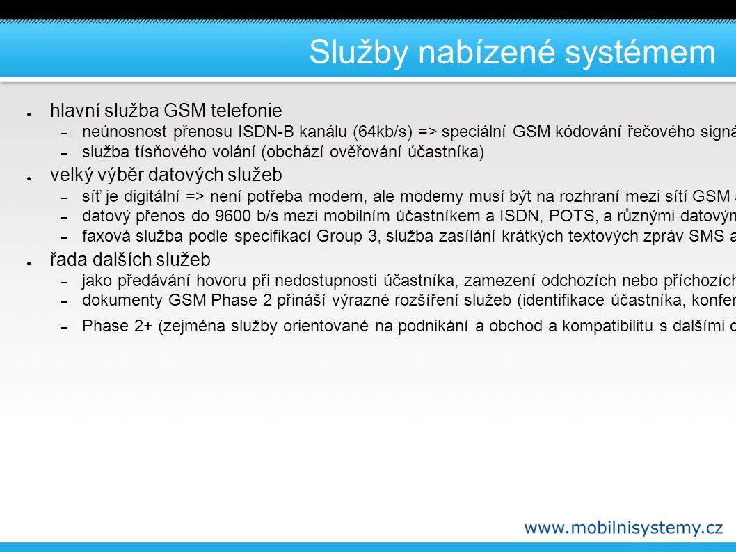 Služby nabízené systémem ● hlavní služba GSM telefonie – neúnosnost přenosu ISDN-B kanálu (64kb/s) => speciální GSM kódování řečového signál – služba tísňového volání (obchází ověřování účastníka) ● velký výběr datových služeb – síť je digitální => není potřeba modem, ale modemy musí být na rozhraní mezi sítí GSM a starými analogovými pevnými sítěmi (POTS Plain Old Telephone Service) – datový přenos do 9600 b/s mezi mobilním účastníkem a ISDN, POTS, a různými datovými sítěmi jak s virtuálními okruhy, tak i virtuálními pakety např X.25 nebo X.32 – faxová služba podle specifikací Group 3, služba zasílání krátkých textových zpráv SMS a další ● řada dalších služeb – jako předávání hovoru při nedostupnosti účastníka, zamezení odchozích nebo příchozích hovorů atd.