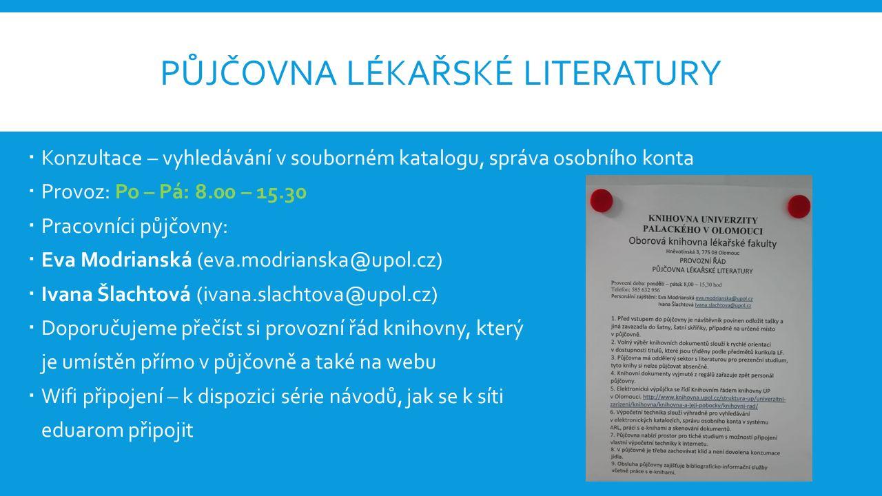 PŮJČOVNA LÉKAŘSKÉ LITERATURY  Konzultace – vyhledávání v souborném katalogu, správa osobního konta  Provoz: Po – Pá: 8.00 – 15.30  Pracovníci půjčovny:  Eva Modrianská (eva.modrianska@upol.cz)  Ivana Šlachtová (ivana.slachtova@upol.cz)  Doporučujeme přečíst si provozní řád knihovny, který je umístěn přímo v půjčovně a také na webu  Wifi připojení – k dispozici série návodů, jak se k síti eduarom připojit