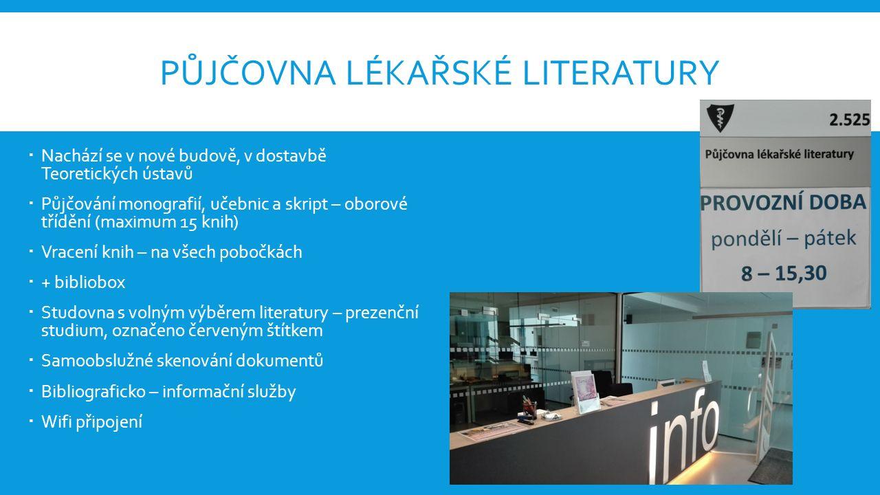 PŮJČOVNA LÉKAŘSKÉ LITERATURY  Nachází se v nové budově, v dostavbě Teoretických ústavů  Půjčování monografií, učebnic a skript – oborové třídění (maximum 15 knih)  Vracení knih – na všech pobočkách  + bibliobox  Studovna s volným výběrem literatury – prezenční studium, označeno červeným štítkem  Samoobslužné skenování dokumentů  Bibliograficko – informační služby  Wifi připojení
