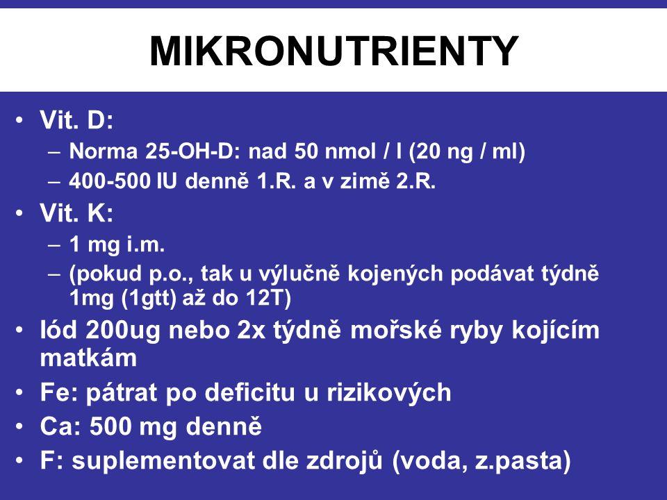 MIKRONUTRIENTY Vit. D: –Norma 25-OH-D: nad 50 nmol / l (20 ng / ml) –400-500 IU denně 1.R. a v zimě 2.R. Vit. K: –1 mg i.m. –(pokud p.o., tak u výlučn