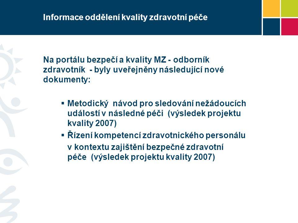 Informace oddělení kvality zdravotní péče Na portálu bezpečí a kvality MZ - odborník zdravotník - byly uveřejněny následující nové dokumenty:  Metodický návod pro sledování nežádoucích událostí v následné péči (výsledek projektu kvality 2007)  Řízení kompetencí zdravotnického personálu v kontextu zajištění bezpečné zdravotní péče (výsledek projektu kvality 2007)