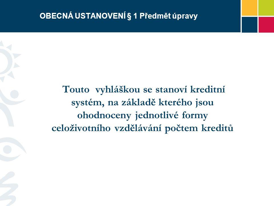 OBECNÁ USTANOVENÍ § 1 Předmět úpravy Touto vyhláškou se stanoví kreditní systém, na základě kterého jsou ohodnoceny jednotlivé formy celoživotního vzdělávání počtem kreditů