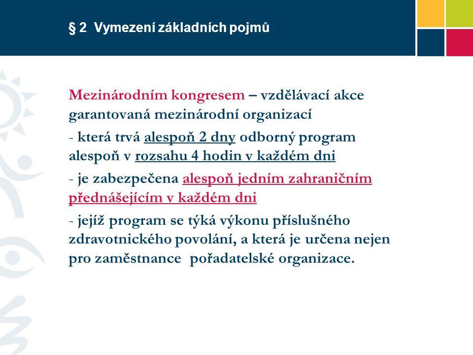 § 2 Vymezení základních pojmů Mezinárodním kongresem – vzdělávací akce garantovaná mezinárodní organizací - která trvá alespoň 2 dny odborný program alespoň v rozsahu 4 hodin v každém dni - je zabezpečena alespoň jedním zahraničním přednášejícím v každém dni - jejíž program se týká výkonu příslušného zdravotnického povolání, a která je určena nejen pro zaměstnance pořadatelské organizace.