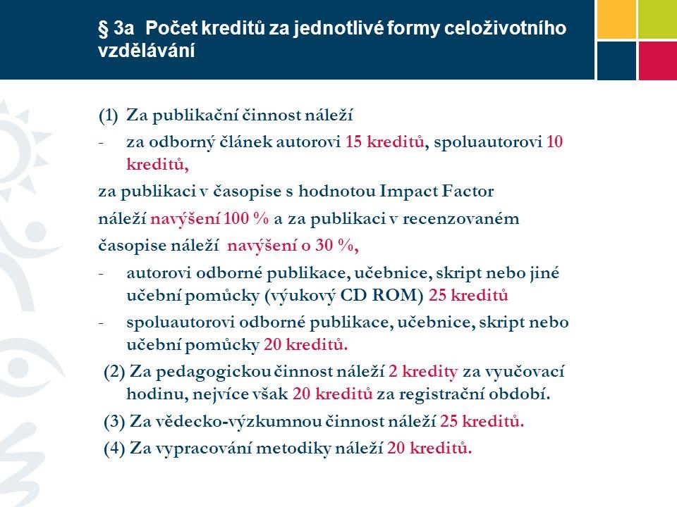 § 3a Počet kreditů za jednotlivé formy celoživotního vzdělávání (1)Za publikační činnost náleží -za odborný článek autorovi 15 kreditů, spoluautorovi 10 kreditů, za publikaci v časopise s hodnotou Impact Factor náleží navýšení 100 % a za publikaci v recenzovaném časopise náleží navýšení o 30 %, -autorovi odborné publikace, učebnice, skript nebo jiné učební pomůcky (výukový CD ROM) 25 kreditů -spoluautorovi odborné publikace, učebnice, skript nebo učební pomůcky 20 kreditů.