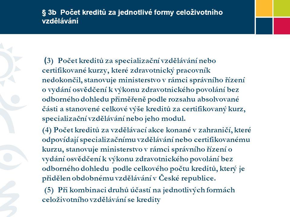 § 3b Počet kreditů za jednotlivé formy celoživotního vzdělávání ( 3) Počet kreditů za specializační vzdělávání nebo certifikované kurzy, které zdravotnický pracovník nedokončil, stanovuje ministerstvo v rámci správního řízení o vydání osvědčení k výkonu zdravotnického povolání bez odborného dohledu přiměřeně podle rozsahu absolvované části a stanovené celkové výše kreditů za certifikovaný kurz, specializační vzdělávání nebo jeho modul.