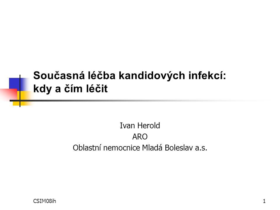 CSIM08ih1 Současná léčba kandidových infekcí: kdy a čím léčit Ivan Herold ARO Oblastní nemocnice Mladá Boleslav a.s.