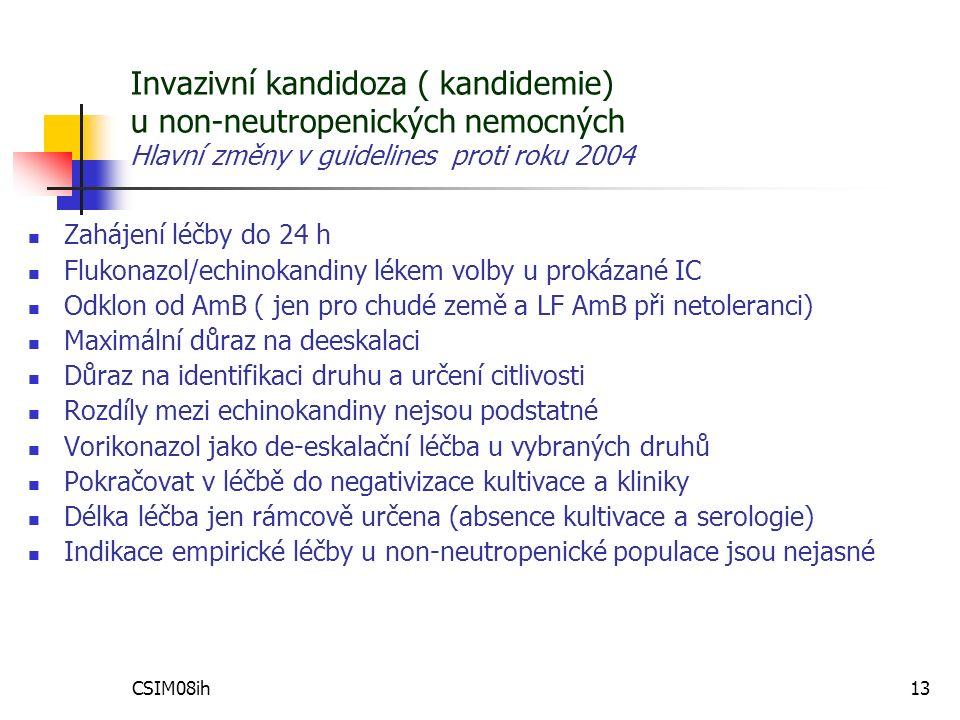 CSIM08ih13 Zahájení léčby do 24 h Flukonazol/echinokandiny lékem volby u prokázané IC Odklon od AmB ( jen pro chudé země a LF AmB při netoleranci) Maximální důraz na deeskalaci Důraz na identifikaci druhu a určení citlivosti Rozdíly mezi echinokandiny nejsou podstatné Vorikonazol jako de-eskalační léčba u vybraných druhů Pokračovat v léčbě do negativizace kultivace a kliniky Délka léčba jen rámcově určena (absence kultivace a serologie) Indikace empirické léčby u non-neutropenické populace jsou nejasné Invazivní kandidoza ( kandidemie) u non-neutropenických nemocných Hlavní změny v guidelines proti roku 2004
