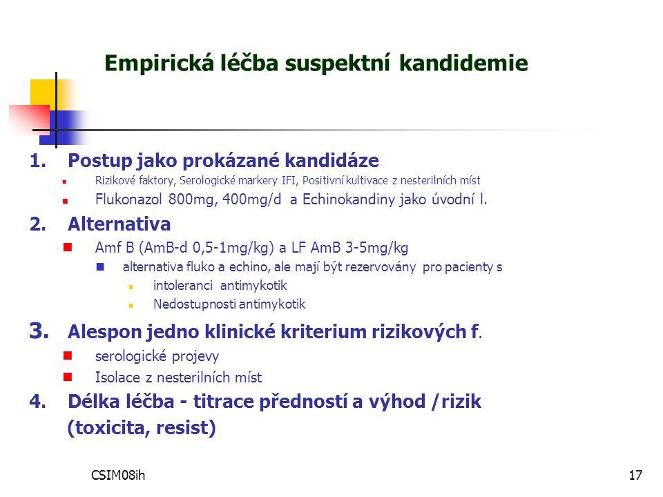 CSIM08ih17 Empirická léčba suspektní kandidemie 1.Postup jako prokázané kandidáze Rizikové faktory, Serologické markery IFI, Positivní kultivace z nesterilních míst Flukonazol 800mg, 400mg/d a Echinokandiny jako úvodní l.