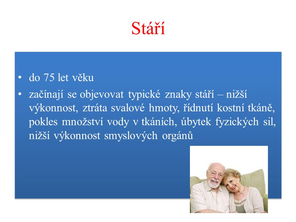 Stáří do 75 let věku začínají se objevovat typické znaky stáří – nižší výkonnost, ztráta svalové hmoty, řídnutí kostní tkáně, pokles množství vody v tkáních, úbytek fyzických sil, nižší výkonnost smyslových orgánů do 75 let věku začínají se objevovat typické znaky stáří – nižší výkonnost, ztráta svalové hmoty, řídnutí kostní tkáně, pokles množství vody v tkáních, úbytek fyzických sil, nižší výkonnost smyslových orgánů