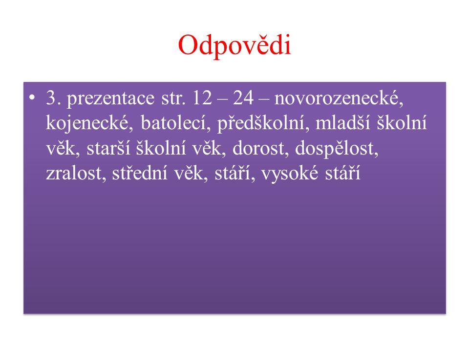 Odpovědi 3. prezentace str. 12 – 24 – novorozenecké, kojenecké, batolecí, předškolní, mladší školní věk, starší školní věk, dorost, dospělost, zralost