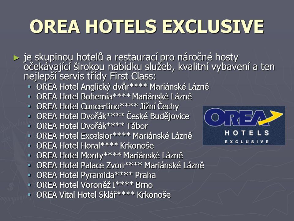 OREA HOTELS EXCLUSIVE ► je skupinou hotelů a restaurací pro náročné hosty očekávající širokou nabídku služeb, kvalitní vybavení a ten nejlepší servis třídy First Class:  OREA Hotel Anglický dvůr**** Mariánské Lázně  OREA Hotel Bohemia**** Mariánské Lázně  OREA Hotel Concertino**** Jižní Čechy  OREA Hotel Dvořák**** České Budějovice  OREA Hotel Dvořák**** Tábor  OREA Hotel Excelsior**** Mariánské Lázně  OREA Hotel Horal**** Krkonoše  OREA Hotel Monty**** Mariánské Lázně  OREA Hotel Palace Zvon**** Mariánské Lázně  OREA Hotel Pyramida**** Praha  OREA Hotel Voroněž I**** Brno  OREA Vital Hotel Sklář**** Krkonoše