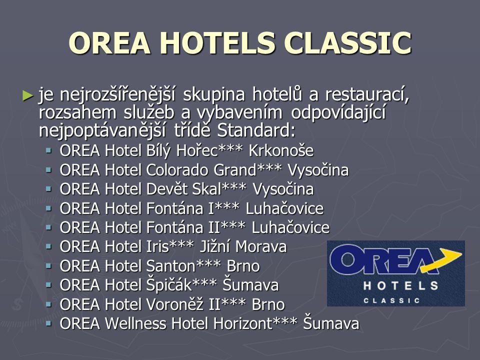 OREA HOTELS CLASSIC ► je nejrozšířenější skupina hotelů a restaurací, rozsahem služeb a vybavením odpovídající nejpoptávanější třídě Standard:  OREA Hotel Bílý Hořec*** Krkonoše  OREA Hotel Colorado Grand*** Vysočina  OREA Hotel Devět Skal*** Vysočina  OREA Hotel Fontána I*** Luhačovice  OREA Hotel Fontána II*** Luhačovice  OREA Hotel Iris*** Jižní Morava  OREA Hotel Santon*** Brno  OREA Hotel Špičák*** Šumava  OREA Hotel Voroněž II*** Brno  OREA Wellness Hotel Horizont*** Šumava
