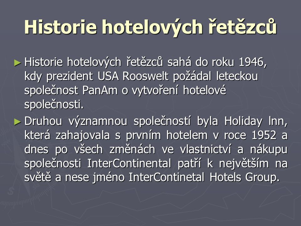 Historie hotelových řetězců ► Historie hotelových řetězců sahá do roku 1946, kdy prezident USA Rooswelt požádal leteckou společnost PanAm o vytvoření hotelové společnosti.