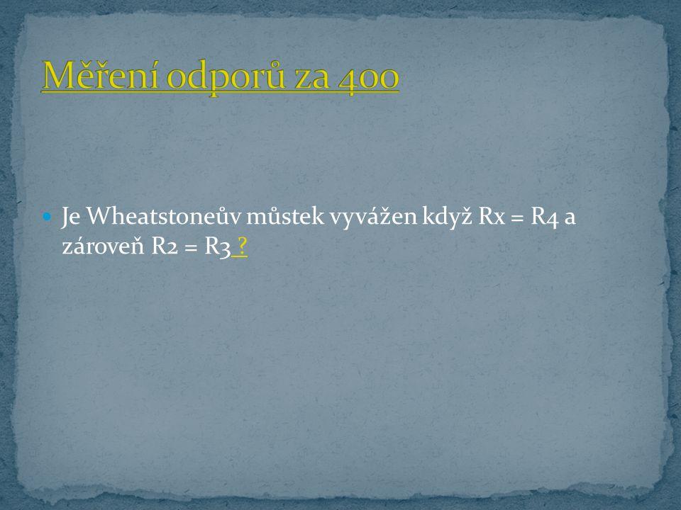 Je Wheatstoneův můstek vyvážen když Rx = R4 a zároveň R2 = R3 ? ?