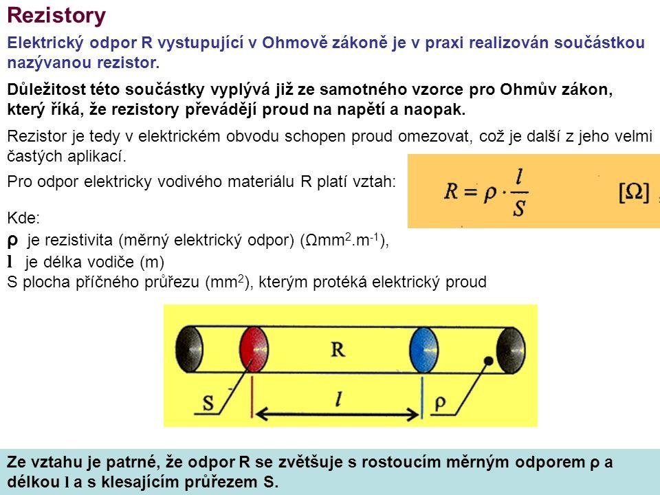 Rezistory Kde: ρ je rezistivita (měrný elektrický odpor) (Ωmm 2.m -1 ), l je délka vodiče (m) S plocha příčného průřezu (mm 2 ), kterým protéká elektrický proud Elektrický odpor R vystupující v Ohmově zákoně je v praxi realizován součástkou nazývanou rezistor.