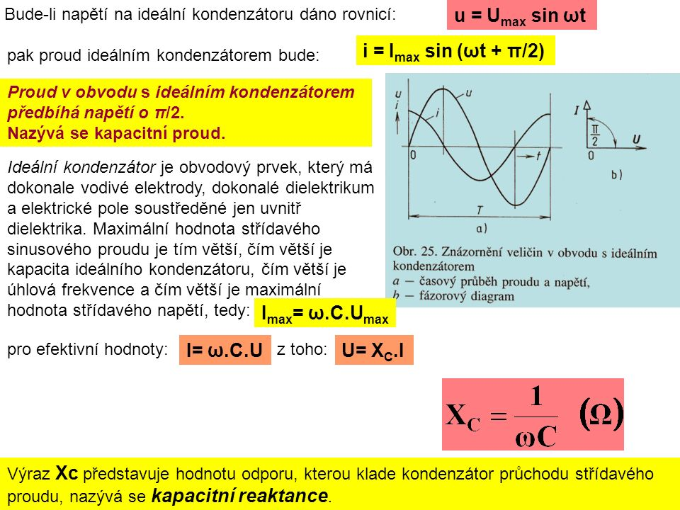 Bude-li napětí na ideální kondenzátoru dáno rovnicí: u = U max sin ωt pak proud ideálním kondenzátorem bude: i = I max sin (ωt + π/2) Proud v obvodu s ideálním kondenzátorem předbíhá napětí o π/2.