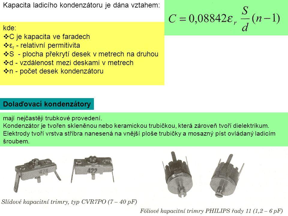 kde:  C je kapacita ve faradech  ε r - relativní permitivita  S - plocha překrytí desek v metrech na druhou  d - vzdálenost mezi deskami v metrech  n - počet desek kondenzátoru Kapacita ladicího kondenzátoru je dána vztahem: mají nejčastěji trubkové provedení.