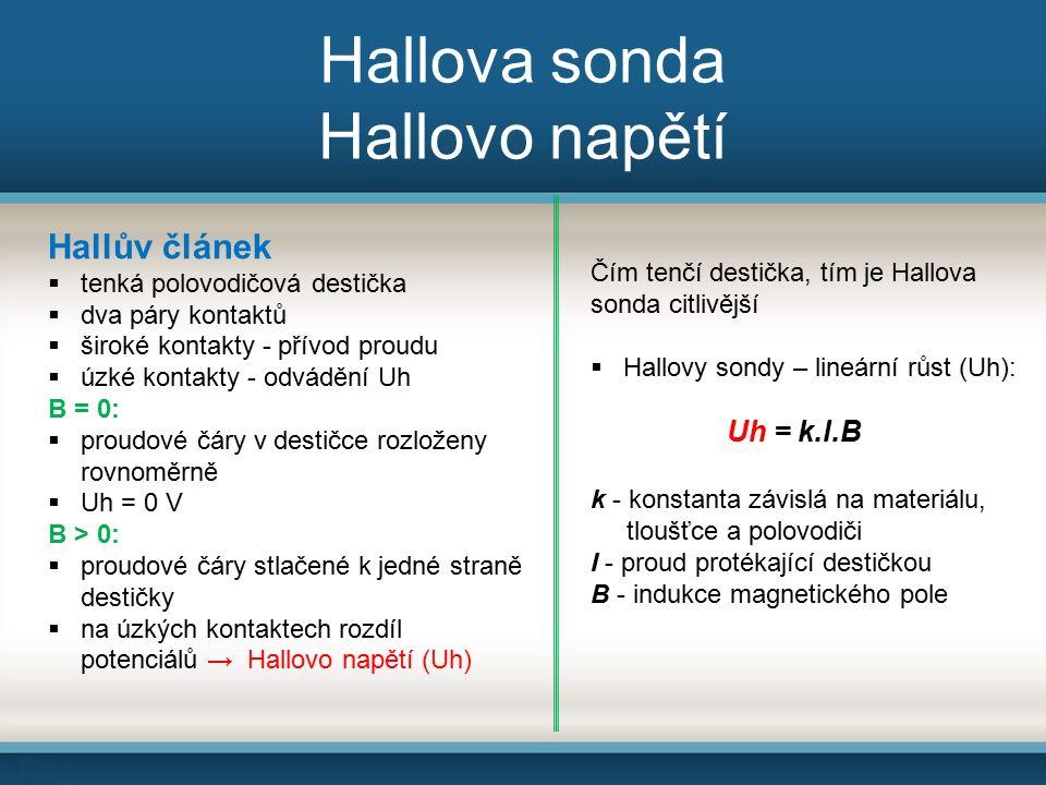 Hallova sonda Hallovo napětí Hallův článek  tenká polovodičová destička  dva páry kontaktů  široké kontakty - přívod proudu  úzké kontakty - odvádění Uh B = 0:  proudové čáry v destičce rozloženy rovnoměrně  Uh = 0 V B > 0:  proudové čáry stlačené k jedné straně destičky  na úzkých kontaktech rozdíl potenciálů → Hallovo napětí (Uh) Čím tenčí destička, tím je Hallova sonda citlivější  Hallovy sondy – lineární růst (Uh): Uh = k.l.B k - konstanta závislá na materiálu, tloušťce a polovodiči I - proud protékající destičkou B - indukce magnetického pole