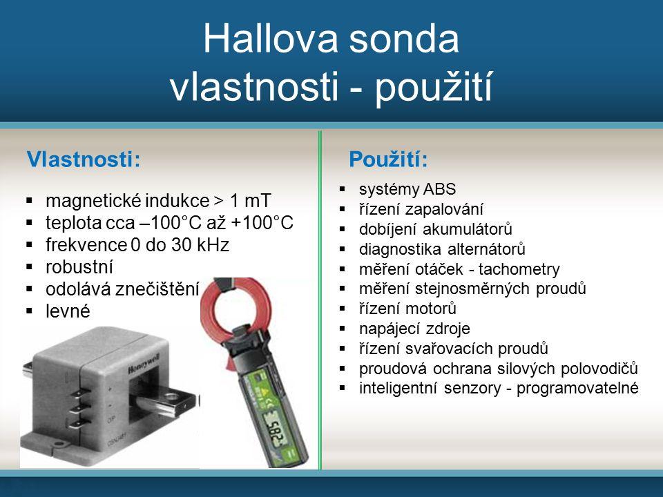 Hallova sonda vlastnosti - použití  systémy ABS  řízení zapalování  dobíjení akumulátorů  diagnostika alternátorů  měření otáček - tachometry  měření stejnosměrných proudů  řízení motorů  napájecí zdroje  řízení svařovacích proudů  proudová ochrana silových polovodičů  inteligentní senzory - programovatelné Použití:Vlastnosti:  magnetické indukce > 1 mT  teplota cca –100°C až +100°C  frekvence 0 do 30 kHz  robustní  odolává znečištění  levné