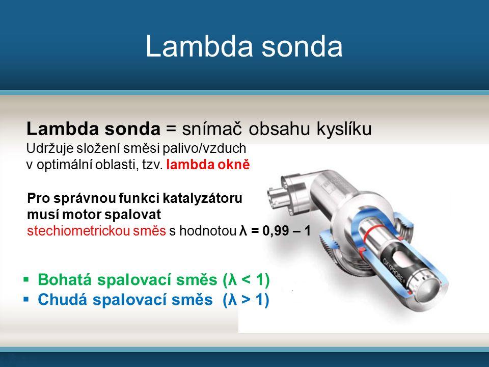 Lambda sonda  Bohatá spalovací směs (λ < 1)  Chudá spalovací směs (λ > 1) Lambda sonda = snímač obsahu kyslíku Udržuje složení směsi palivo/vzduch v optimální oblasti, tzv.