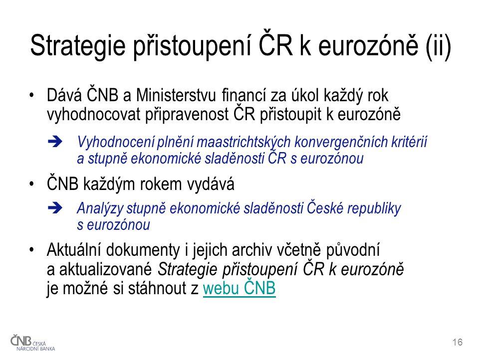 16 Strategie přistoupení ČR k eurozóně (ii) Dává ČNB a Ministerstvu financí za úkol každý rok vyhodnocovat připravenost ČR přistoupit k eurozóně  Vyh