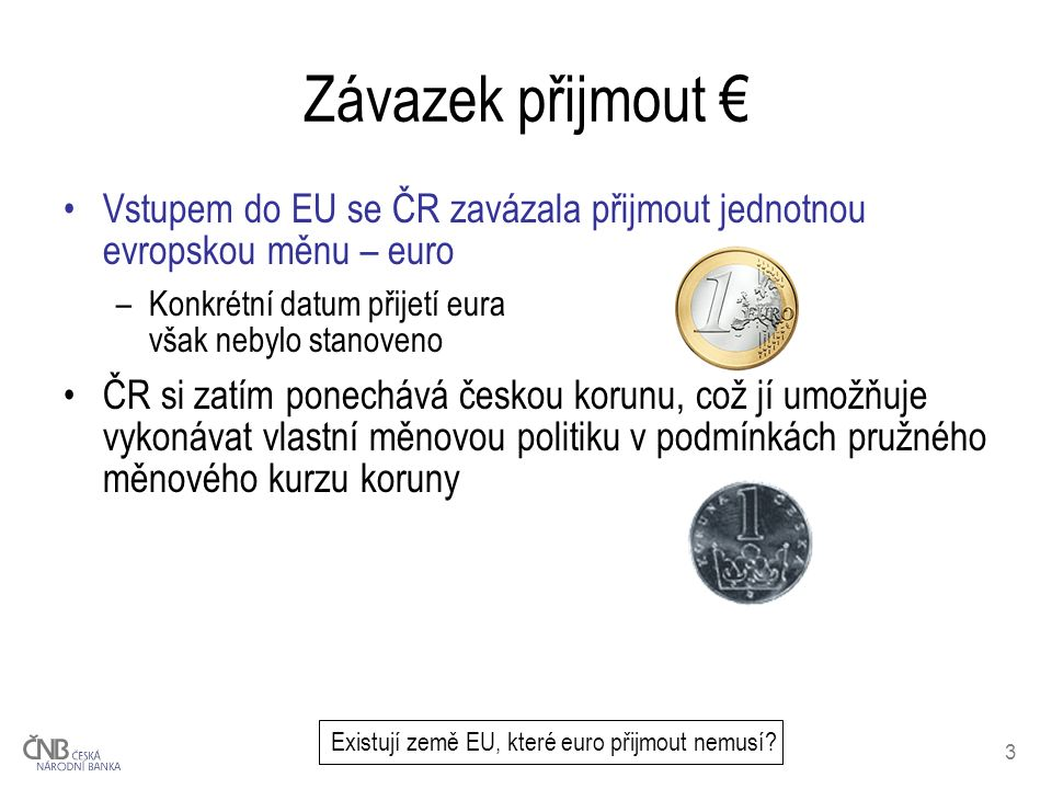 3 Závazek přijmout € Vstupem do EU se ČR zavázala přijmout jednotnou evropskou měnu – euro –Konkrétní datum přijetí eura však nebylo stanoveno ČR si zatím ponechává českou korunu, což jí umožňuje vykonávat vlastní měnovou politiku v podmínkách pružného měnového kurzu koruny Existují země EU, které euro přijmout nemusí?