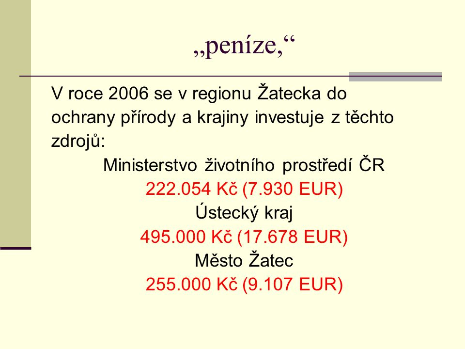 """""""peníze, V roce 2006 se v regionu Žatecka do ochrany přírody a krajiny investuje z těchto zdrojů: Ministerstvo životního prostředí ČR 222.054 Kč (7.930 EUR) Ústecký kraj 495.000 Kč (17.678 EUR) Město Žatec 255.000 Kč (9.107 EUR)"""