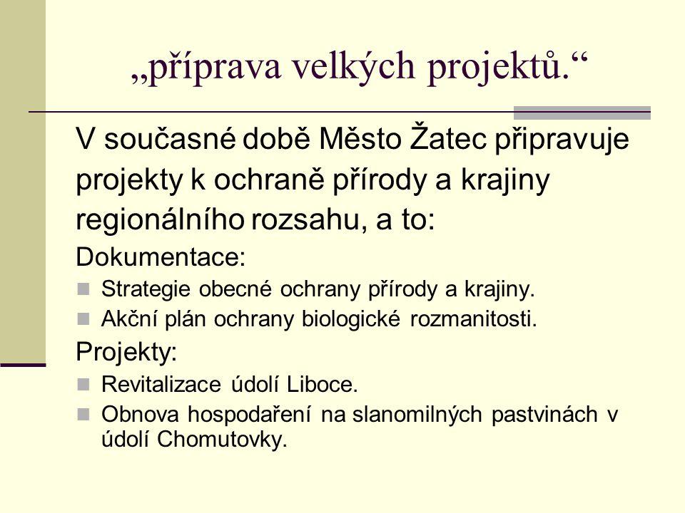 """""""příprava velkých projektů. V současné době Město Žatec připravuje projekty k ochraně přírody a krajiny regionálního rozsahu, a to: Dokumentace: Strategie obecné ochrany přírody a krajiny."""